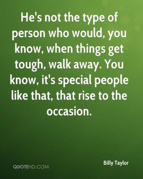 He's not the type of person who would, you know, when things get tough, walk away. You know, it's special people like that, that rise to the occasion.