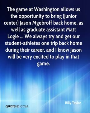 Billy Taylor - The game at Washington allows us the opportunity to bring (junior center) Jason Mgebroff back home, as well as graduate assistant Matt Logie ... We always try and get our student-athletes one trip back home during their career, and I know Jason will be very excited to play in that game.