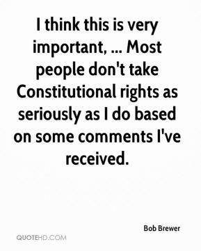 Bob Brewer - I think this is very important, ... Most people don't take Constitutional rights as seriously as I do based on some comments I've received.