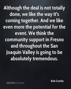 Although the deal is not totally done, we like the way it's coming together. And we like even more the potential for the event. We think the community support in Fresno and throughout the San Joaquin Valley is going to be absolutely tremendous.