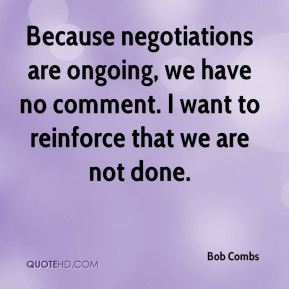 Because negotiations are ongoing, we have no comment. I want to reinforce that we are not done.