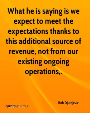 Bob Djurdjevic - What he is saying is we expect to meet the expectations thanks to this additional source of revenue, not from our existing ongoing operations.