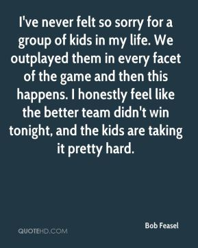 Bob Feasel - I've never felt so sorry for a group of kids in my life. We outplayed them in every facet of the game and then this happens. I honestly feel like the better team didn't win tonight, and the kids are taking it pretty hard.