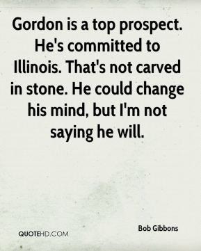 Gordon is a top prospect. He's committed to Illinois. That's not carved in stone. He could change his mind, but I'm not saying he will.