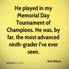 Bob Gibbons - He played in my Memorial Day Tournament of Champions. He was, by far, the most advanced ninth-grader I've ever seen.