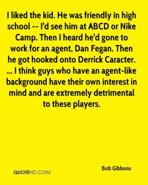 Bob Gibbons - I liked the kid. He was friendly in high school -- I'd see him at ABCD or Nike Camp. Then I heard he'd gone to work for an agent, Dan Fegan. Then he got hooked onto Derrick Caracter. ... I think guys who have an agent-like background have their own interest in mind and are extremely detrimental to these players.
