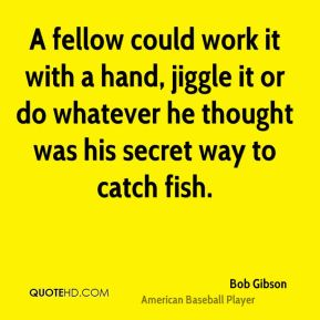 Bob Gibson - A fellow could work it with a hand, jiggle it or do whatever he thought was his secret way to catch fish.