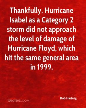 Bob Hartwig - Thankfully, Hurricane Isabel as a Category 2 storm did not approach the level of damage of Hurricane Floyd, which hit the same general area in 1999.