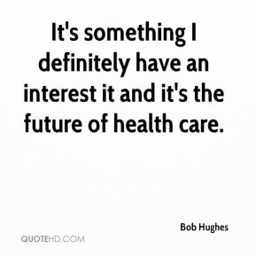 Bob Hughes - It's something I definitely have an interest it and it's the future of health care.