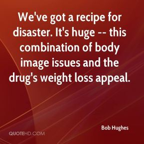 Bob Hughes - We've got a recipe for disaster. It's huge -- this combination of body image issues and the drug's weight loss appeal.