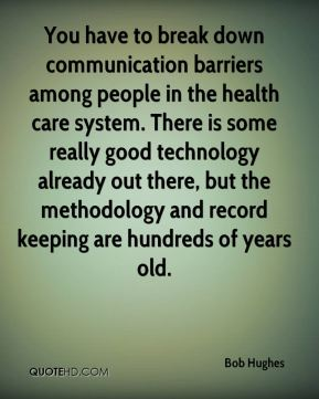 Bob Hughes - You have to break down communication barriers among people in the health care system. There is some really good technology already out there, but the methodology and record keeping are hundreds of years old.