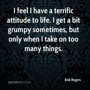 Bob Rogers - I feel I have a terrific attitude to life. I get a bit grumpy sometimes, but only when I take on too many things.