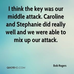 Bob Rogers - I think the key was our middle attack. Caroline and Stephanie did really well and we were able to mix up our attack.