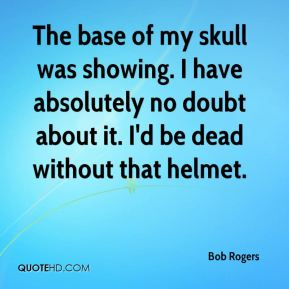 Bob Rogers - The base of my skull was showing. I have absolutely no doubt about it. I'd be dead without that helmet.