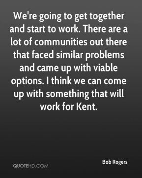 Bob Rogers - We're going to get together and start to work. There are a lot of communities out there that faced similar problems and came up with viable options. I think we can come up with something that will work for Kent.