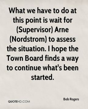 Bob Rogers - What we have to do at this point is wait for (Supervisor) Arne (Nordstrom) to assess the situation. I hope the Town Board finds a way to continue what's been started.