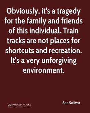 Bob Sullivan - Obviously, it's a tragedy for the family and friends of this individual. Train tracks are not places for shortcuts and recreation. It's a very unforgiving environment.