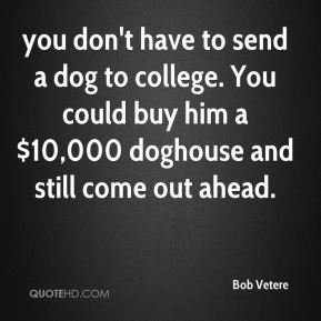 you don't have to send a dog to college. You could buy him a $10,000 doghouse and still come out ahead.