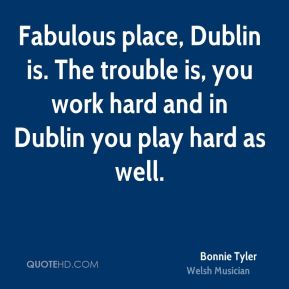 Bonnie Tyler - Fabulous place, Dublin is. The trouble is, you work hard and in Dublin you play hard as well.