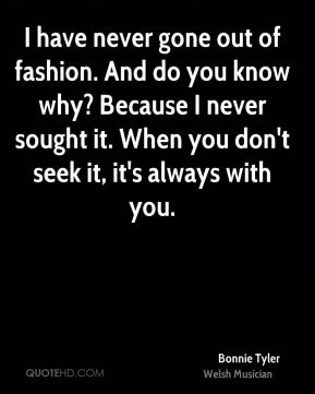 I have never gone out of fashion. And do you know why? Because I never sought it. When you don't seek it, it's always with you.