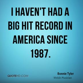 Bonnie Tyler - I haven't had a big hit record in America since 1987.