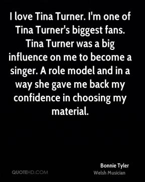 I love Tina Turner. I'm one of Tina Turner's biggest fans. Tina Turner was a big influence on me to become a singer. A role model and in a way she gave me back my confidence in choosing my material.