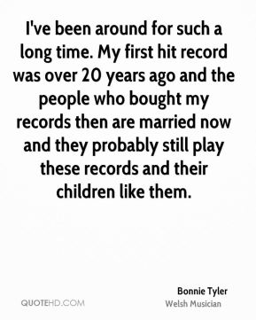 I've been around for such a long time. My first hit record was over 20 years ago and the people who bought my records then are married now and they probably still play these records and their children like them.