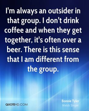 Bonnie Tyler - I'm always an outsider in that group. I don't drink coffee and when they get together, it's often over a beer. There is this sense that I am different from the group.
