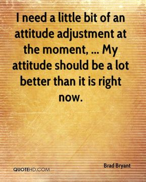 I need a little bit of an attitude adjustment at the moment, ... My attitude should be a lot better than it is right now.