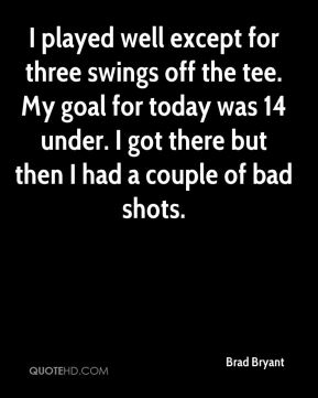 I played well except for three swings off the tee. My goal for today was 14 under. I got there but then I had a couple of bad shots.