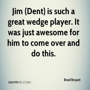 Brad Bryant - Jim (Dent) is such a great wedge player. It was just awesome for him to come over and do this.