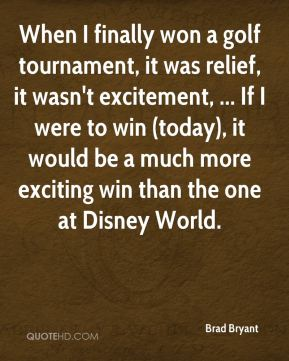 Brad Bryant - When I finally won a golf tournament, it was relief, it wasn't excitement, ... If I were to win (today), it would be a much more exciting win than the one at Disney World.
