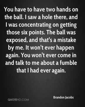Brandon Jacobs - You have to have two hands on the ball. I saw a hole there, and I was concentrating on getting those six points. The ball was exposed, and that's a mistake by me. It won't ever happen again. You won't ever come in and talk to me about a fumble that I had ever again.