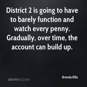 Brenda Ellis - District 2 is going to have to barely function and watch every penny. Gradually, over time, the account can build up.