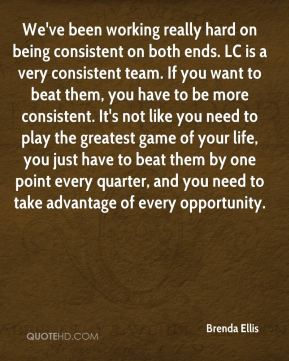 Brenda Ellis - We've been working really hard on being consistent on both ends. LC is a very consistent team. If you want to beat them, you have to be more consistent. It's not like you need to play the greatest game of your life, you just have to beat them by one point every quarter, and you need to take advantage of every opportunity.