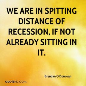 Brendan O'Donovan - We are in spitting distance of recession, if not already sitting in it.