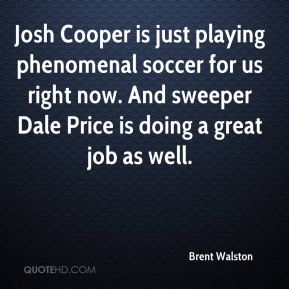 Brent Walston - Josh Cooper is just playing phenomenal soccer for us right now. And sweeper Dale Price is doing a great job as well.
