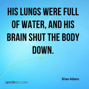 Brian Adams - His lungs were full of water, and his brain shut the body down.