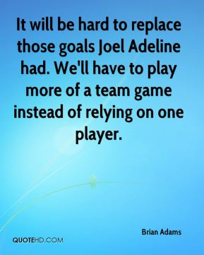 It will be hard to replace those goals Joel Adeline had. We'll have to play more of a team game instead of relying on one player.