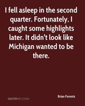 I fell asleep in the second quarter. Fortunately, I caught some highlights later. It didn't look like Michigan wanted to be there.