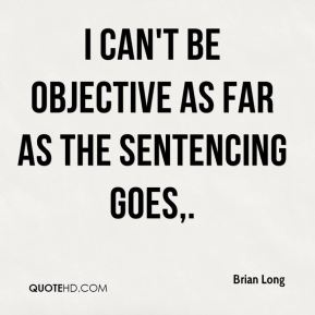 Brian Long - I can't be objective as far as the sentencing goes.