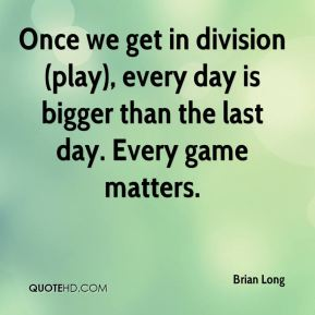 Brian Long - Once we get in division (play), every day is bigger than the last day. Every game matters.