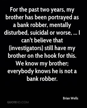 Brian Wells - For the past two years, my brother has been portrayed as a bank robber, mentally disturbed, suicidal or worse, ... I can't believe that (investigators) still have my brother on the hook for this. We know my brother; everybody knows he is not a bank robber.