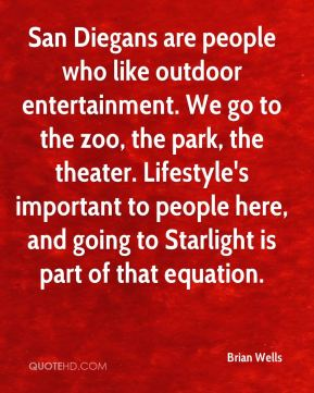 Brian Wells - San Diegans are people who like outdoor entertainment. We go to the zoo, the park, the theater. Lifestyle's important to people here, and going to Starlight is part of that equation.
