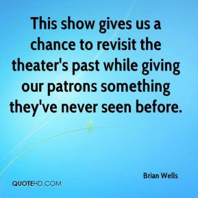 Brian Wells - This show gives us a chance to revisit the theater's past while giving our patrons something they've never seen before.