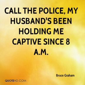 Call the police, my husband's been holding me captive since 8 a.m.