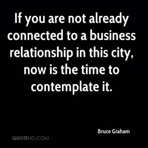 Bruce Graham - If you are not already connected to a business relationship in this city, now is the time to contemplate it.