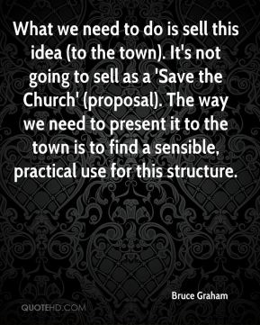 What we need to do is sell this idea (to the town). It's not going to sell as a 'Save the Church' (proposal). The way we need to present it to the town is to find a sensible, practical use for this structure.