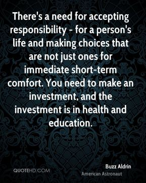 Buzz Aldrin - There's a need for accepting responsibility - for a person's life and making choices that are not just ones for immediate short-term comfort. You need to make an investment, and the investment is in health and education.