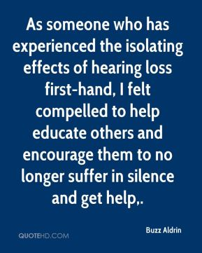 Buzz Aldrin - As someone who has experienced the isolating effects of hearing loss first-hand, I felt compelled to help educate others and encourage them to no longer suffer in silence and get help.